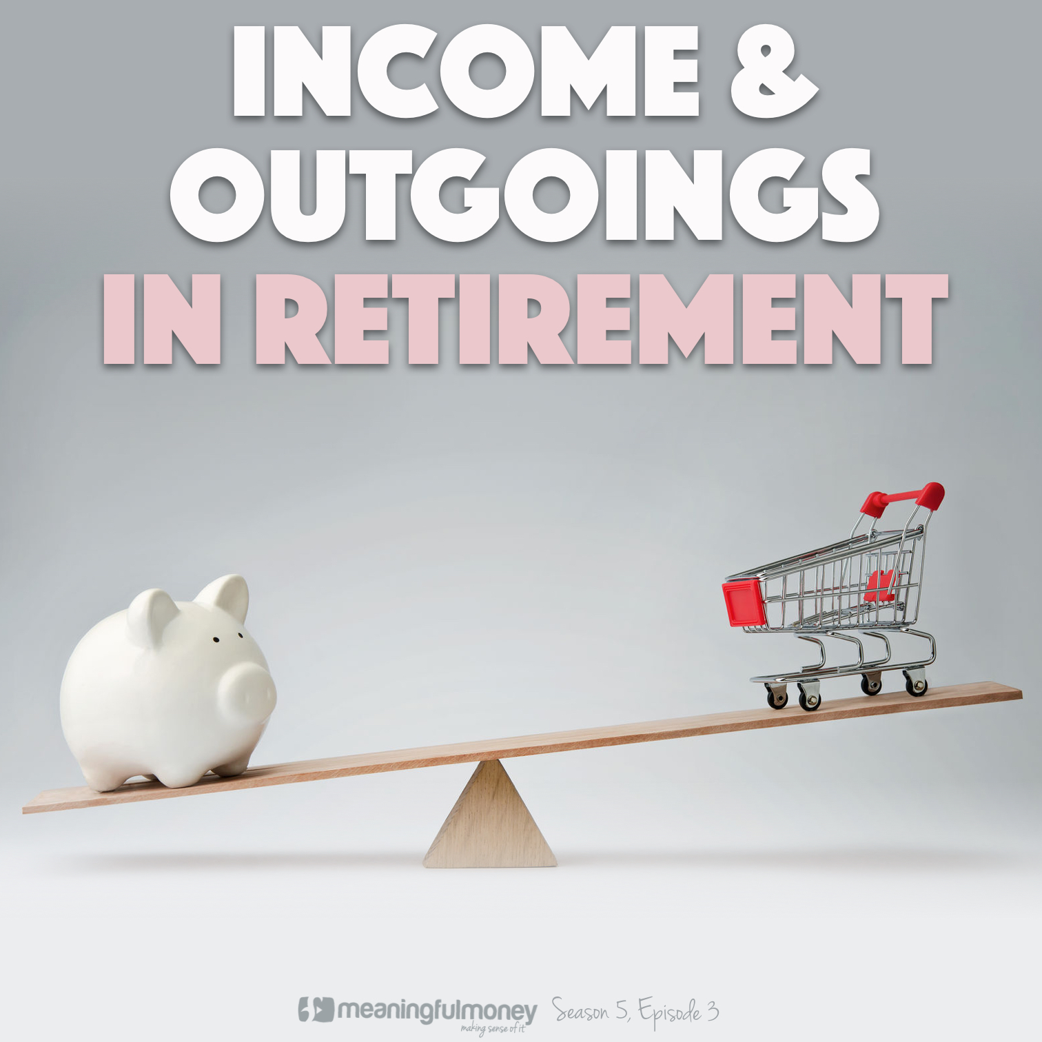 S5E3: Income and Outgoings In Retirement