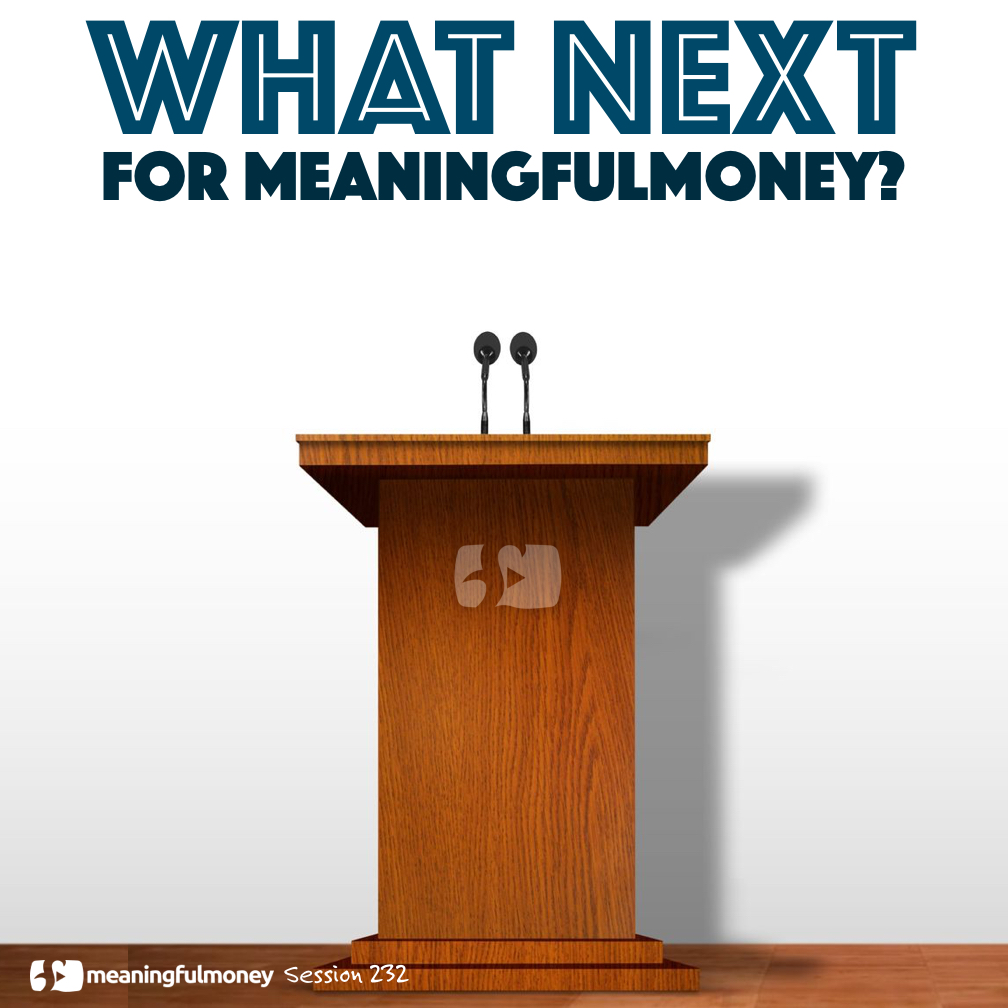 MMP232: What next for MeaningfulMoney?