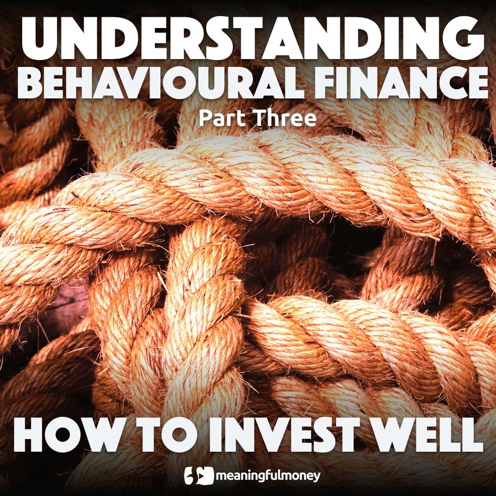 Understanding Behavioural Finance, Part Three – How to invest well