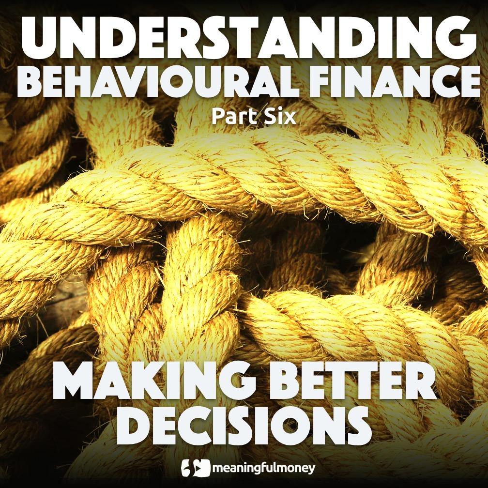 Making better decisions – Understanding Behavioural Finance, Part Six