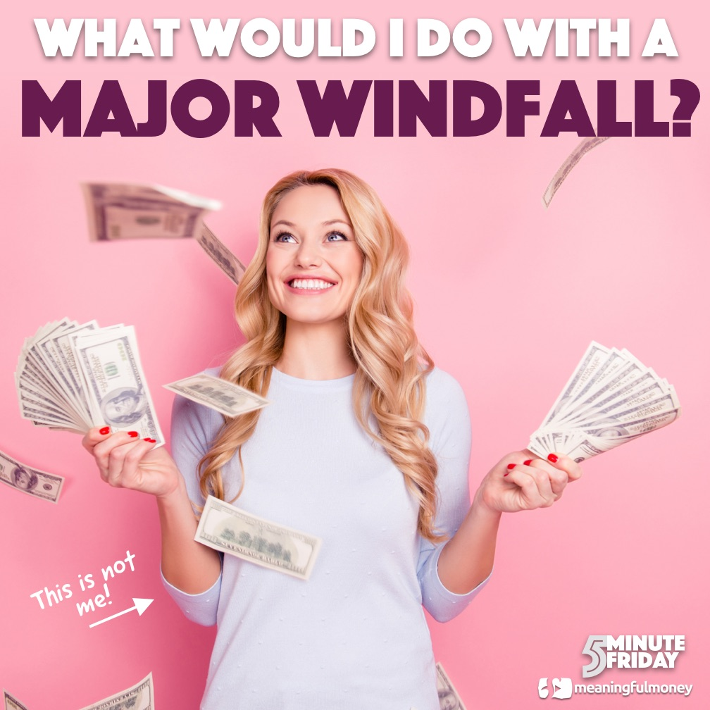 What would I do with a MAJOR WINDFALL?